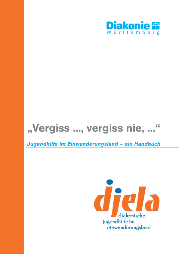 """""""Vergiss, vergiss nie, ..."""" - Jugendhilfe im Einwanderungsland - ein Handbuch Ergebnisse aus dem Projekt djela - diakonische jugendhilfe im einwanderungsland"""